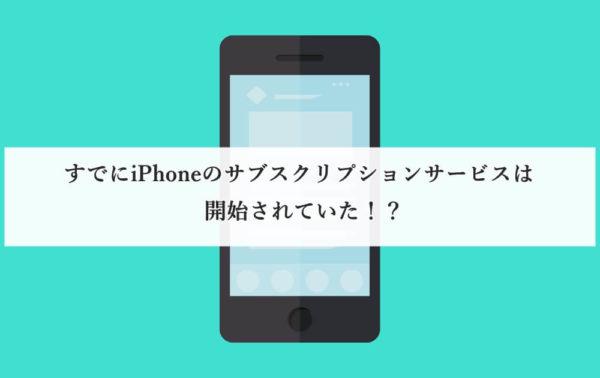 すでにiPhoneのサブスクリプションサービスは開始されていた!?【中古iPhone】