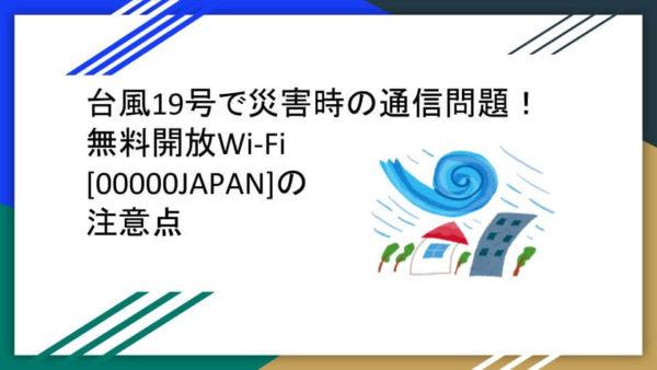 台風19号で災害時の通信問題!無料開放Wi-Fi「00000JAPAN」の注意点