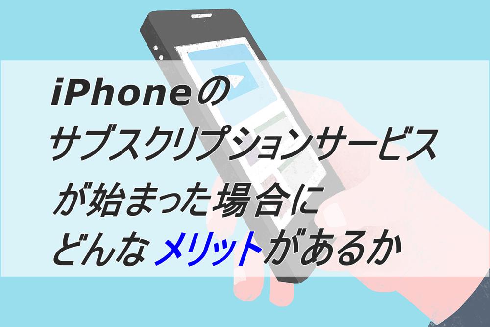 iPhoneのサブスクリプションサービスが始まった場合にどんなメリットがある?