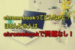 chromebookってどんなPC?ほとんどの人はchromebookで問題なし!