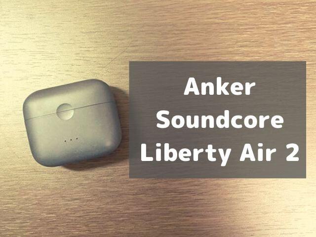 【本音レビュー】Ankerの「Soundcore Liberty Air 2」は1万円以下のコスパ化け物ワイヤレスイヤホンだった