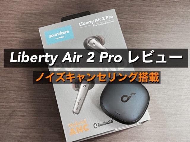 【Anker Liberty Air 2 Pro レビュー】Anker初のノイズキャンセリング搭載ワイヤレスイヤホン!