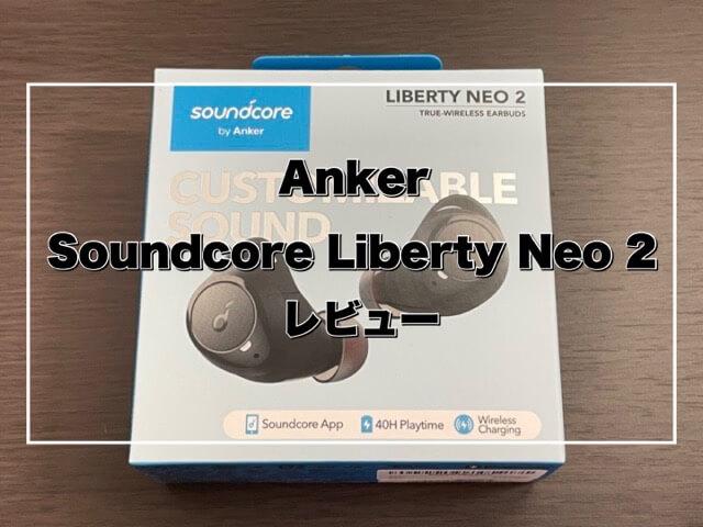 【Anker Soundcore Liberty Neo 2 レビュー】5,000円以下で買える良コスパワイヤレスイヤホン